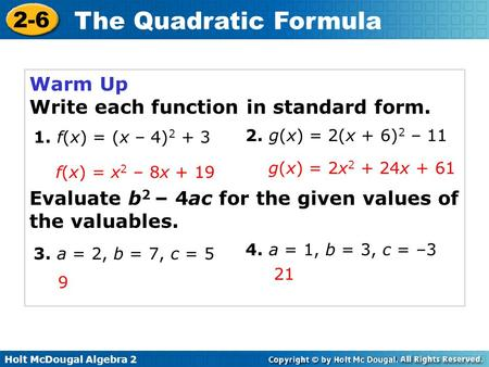 Holt McDougal Algebra 2 2-6 The Quadratic Formula Warm Up Write each function in standard form. Evaluate b 2 – 4ac for the given values of the valuables.