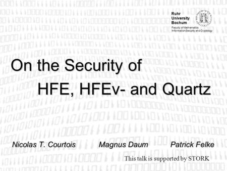 Ruhr University Bochum Faculty of Mathematics Information-Security and Cryptology On the Security of HFE, HFEv- and Quartz Nicolas T. CourtoisMagnus DaumPatrick.