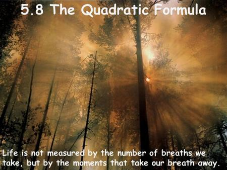 5.8 The Quadratic Formula Life is not measured by the number of breaths we take, but by the moments that take our breath away.