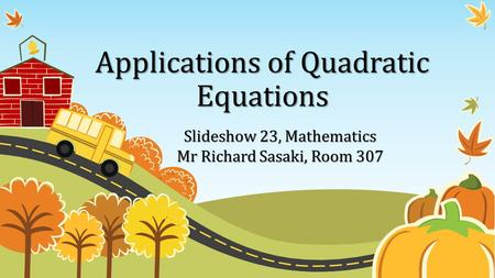 Applications of Quadratic Equations Slideshow 23, Mathematics Mr Richard Sasaki, Room 307.