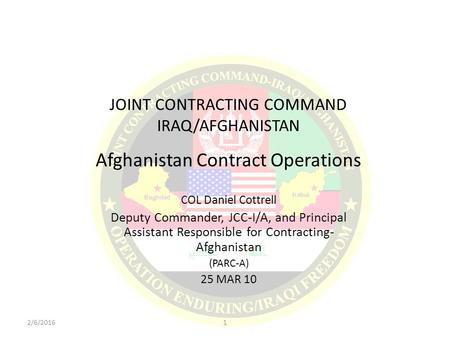 JOINT CONTRACTING COMMAND IRAQ/AFGHANISTAN Afghanistan Contract Operations COL Daniel Cottrell Deputy Commander, JCC-I/A, and Principal Assistant Responsible.