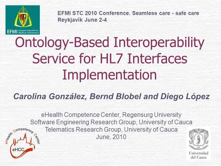 Ontology-Based Interoperability Service for HL7 Interfaces Implementation Carolina González, Bernd Blobel and Diego López eHealth Competence Center, Regensurg.