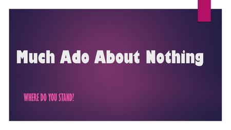 Much Ado About Nothing WHERE DO YOU STAND?. Activity Read the following sentences, if you agree with the statement move to the south side of the classroom(door),