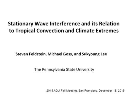 Stationary Wave Interference and its Relation to Tropical Convection and Climate Extremes Steven Feldstein, Michael Goss, and Sukyoung Lee The Pennsylvania.