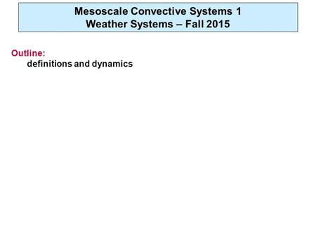 Mesoscale Convective Systems 1 Weather Systems – Fall 2015 Outline: definitions and dynamics.