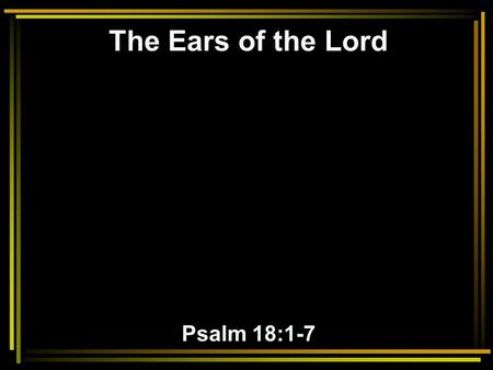 The Ears of the Lord Psalm 18:1-7. 1 I will love You, O LORD, my strength. 2 The LORD is my rock and my fortress and my deliverer; My God, my strength,