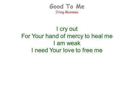 Good To Me Craig Musseau I cry out For Your hand of mercy to heal me I am weak I need Your love to free me.
