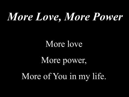 More Love, More Power More love More power, More of You in my life.