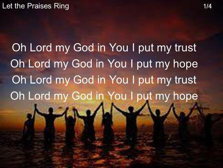 Let the Praises Ring 1/4 Oh Lord my God in You I put my trust Oh Lord my God in You I put my hope Oh Lord my God in You I put my trust Oh Lord my God in.