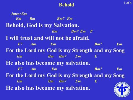 Behold Intro: Em Em Bm Bm7 Em Behold, God is my Salvation. Bm Bm7 Em E I will trust and will not be afraid. E7 Am Em Bm7 Em For the Lord my God is my Strength.