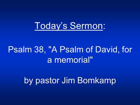 Today's Sermon: Psalm 38, A Psalm of David, for a memorial by pastor Jim Bomkamp.