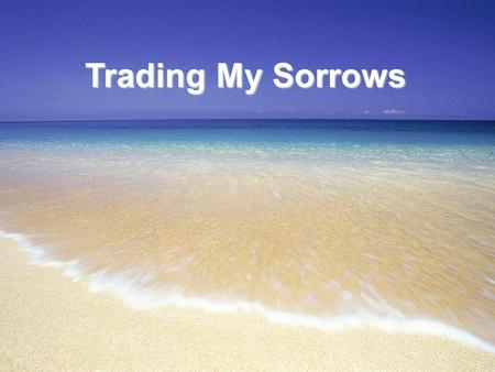 Trading My Sorrows. I'm trading my sorrows I'm trading my shame I'm laying it down for the joy of the Lord I'm trading my sickness I'm trading my pain.