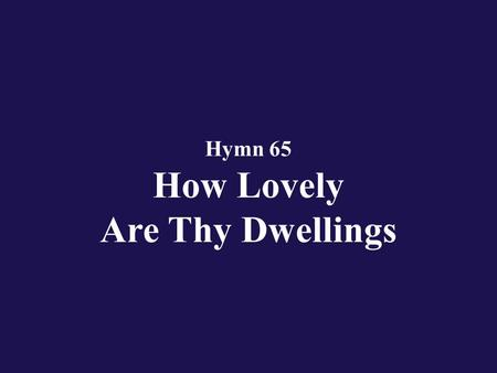 Hymn 65 How Lovely Are Thy Dwellings. Verse 1 How lovely are Thy dwellings, O Eternal Lord of hosts!