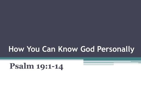 How You Can Know God Personally Psalm 19:1-14. Pertinent Thoughts A Profound Truth A Perplexing Problem A Plain Fact.