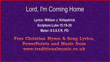 Lord, I'm Coming Home Lyrics: William J. Kirkpatrick Scripture:Luke 15:18-20 Meter: 8.5.8.5 R. PD.