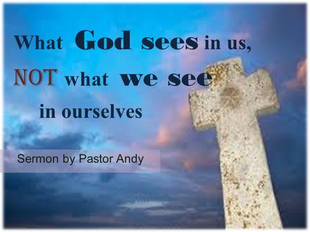 What God sees in us, not what we se e in ourselves Sermon by Pastor Andy.