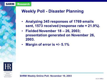 © 2003 SHRM SHRM Weekly Online Poll: November 19, 2003 Weekly Poll - Disaster Planning Analyzing 345 responses of 1769 emails sent, 1573 received (response.