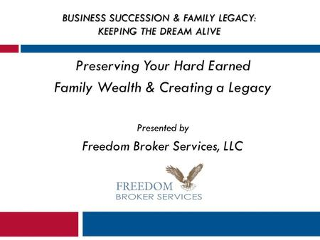 BUSINESS SUCCESSION & FAMILY LEGACY: KEEPING THE DREAM ALIVE Preserving Your Hard Earned Family Wealth & Creating a Legacy Presented by Freedom Broker.