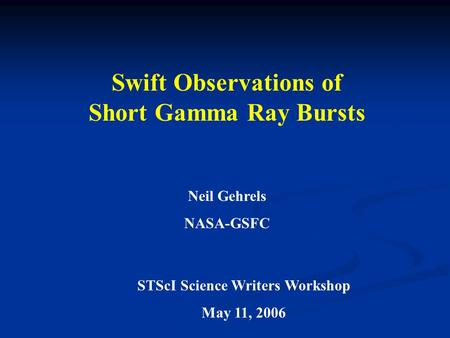 Swift Observations of Short Gamma Ray Bursts Neil Gehrels NASA-GSFC STScI Science Writers Workshop May 11, 2006.