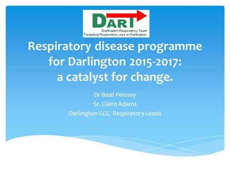 Respiratory disease programme for Darlington 2015-2017: a catalyst for change. Dr Basil Penney Sr. Claire Adams Darlington CCG Respiratory Leads.