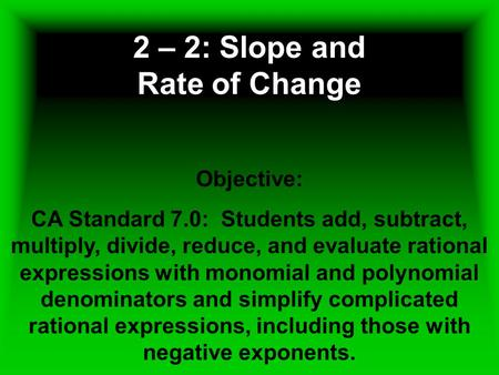 2 – 2: Slope and Rate of Change Objective: CA Standard 7.0: Students add, subtract, multiply, divide, reduce, and evaluate rational expressions with monomial.