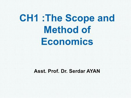 CH1 : The Scope and Method of Economics Asst. Prof. Dr. Serdar AYAN.