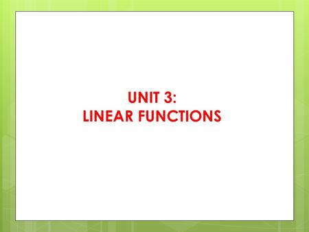 UNIT 3: LINEAR FUNCTIONS. What is a linear function?  It is a graph of a LINE, with 1 dependent variable or output or y and 1 independent variable or.