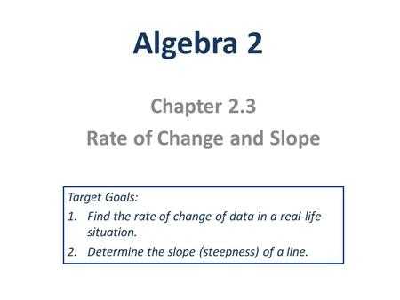 Algebra 2 Chapter 2.3 Rate of Change and Slope Target Goals: 1.Find the rate of change of data in a real-life situation. 2.Determine the slope (steepness)