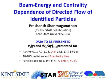 Beam-Energy and Centrality Dependence of Directed Flow of Identified Particles Prashanth Shanmuganathan (for the STAR Collaboration) Kent State University,