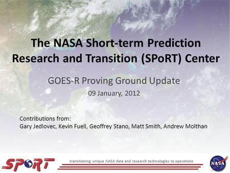 Transitioning unique NASA data and research technologies to operations The NASA Short-term Prediction Research and Transition (SPoRT) Center GOES-R Proving.