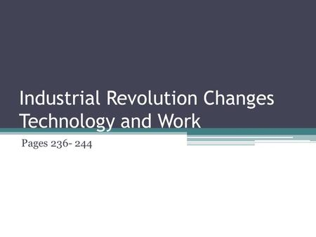 Industrial Revolution Changes Technology and Work Pages 236- 244.