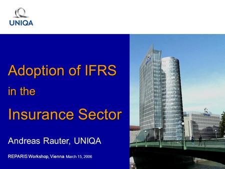 Andreas Rauter, UNIQA REPARIS Workshop, Vienna March 15, 2006 Adoption of IFRS in the Insurance Sector.