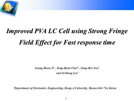 1 Improved PVA LC Cell using Strong Fringe Field Effect for Fast response time Seung-Hoon Ji *, Yong-Hyun Choi *, Jung-Hee Son * and Gi-Dong Lee * * Department.