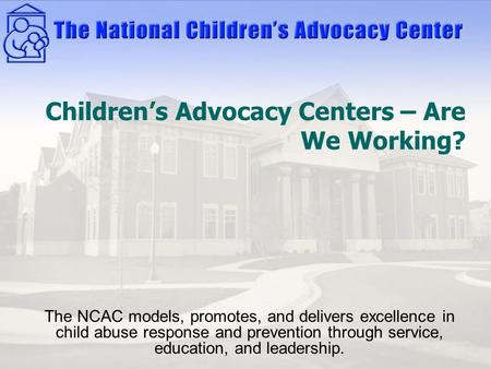 Children's Advocacy Centers – Are We Working? The NCAC models, promotes, and delivers excellence in child abuse response and prevention through service,