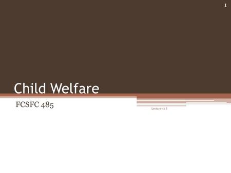 Child Welfare FCSFC 485 Lecture 7 & 8 1. Overview Child Welfare Services Child maltreatment ▫Statistics ▫Risk and Resilience Child Abuse Prevention and.