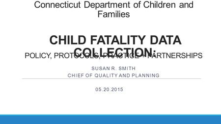 Connecticut Department of Children and Families POLICY, PROTOCOLS, PRACTICE + PARTNERSHIPS SUSAN R. SMITH CHIEF OF QUALITY AND PLANNING CHILD FATALITY.