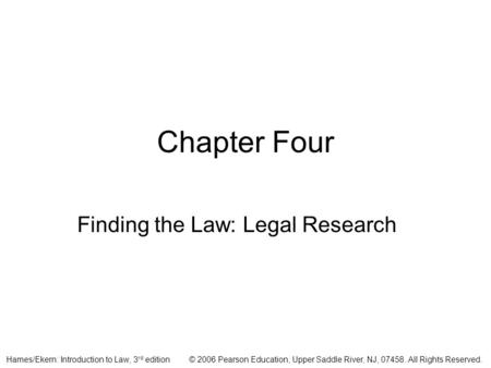 © 2006 Pearson Education, Upper Saddle River, NJ, 07458. All Rights Reserved.Hames/Ekern: Introduction to Law, 3 rd edition Chapter Four Finding the Law: