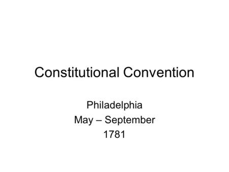 Constitutional Convention Philadelphia May – September 1781.