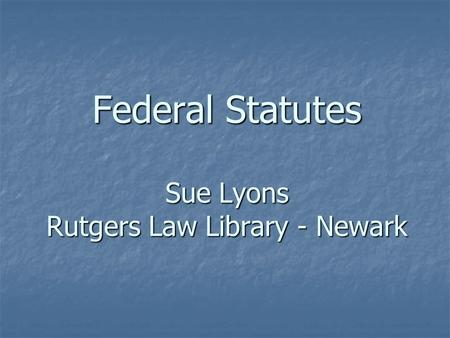 Federal Statutes Sue Lyons Rutgers Law Library - Newark.