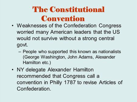 The Constitutional Convention Weaknesses of the Confederation Congress worried many American leaders that the US would not survive without a strong central.