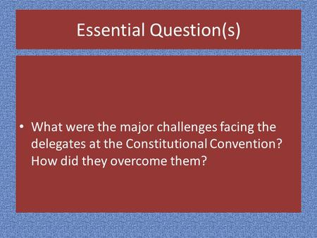 Essential Question(s) What were the major challenges facing the delegates at the Constitutional Convention? How did they overcome them?