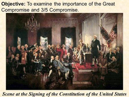 Objective: To examine the importance of the Great Compromise and 3/5 Compromise. Scene at the Signing of the Constitution of the United States.