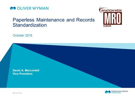 © Oliver Wyman Paperless Maintenance and Records Standardization October 2015 David A. Marcontell Vice President.
