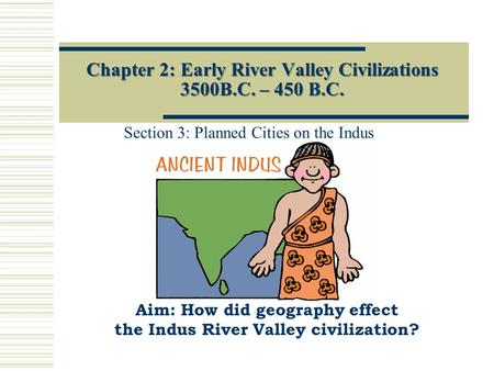 Chapter 2: Early River Valley Civilizations 3500B.C. – 450 B.C. Section 3: Planned Cities on the Indus Aim: How did geography effect the Indus River Valley.
