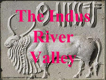 The Indus River Valley Copyright © Clara Kim 2007. All rights reserved.