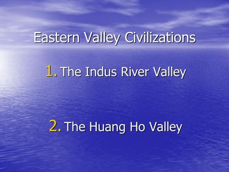Eastern Valley Civilizations 1. The Indus River Valley 2. The Huang Ho Valley.