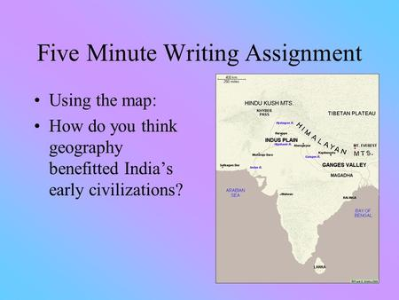 Five Minute Writing Assignment Using the map: How do you think geography benefitted India's early civilizations?