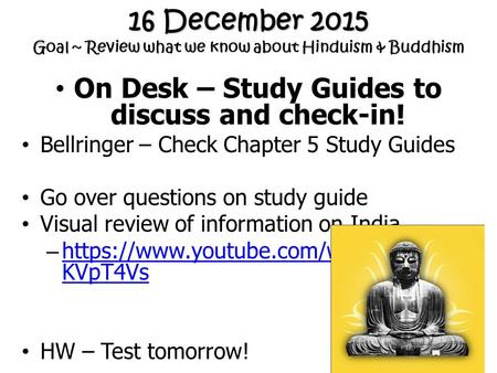 16 December 2015 Goal ~ Review what we know about Hinduism & Buddhism On Desk – Study Guides to discuss and check-in! Bellringer – Check Chapter 5 Study.