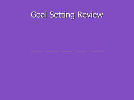 Goal Setting Review ______ ______ ______ ______ ______.