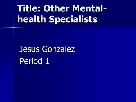 Title: Other Mental- health Specialists Jesus Gonzalez Period 1.